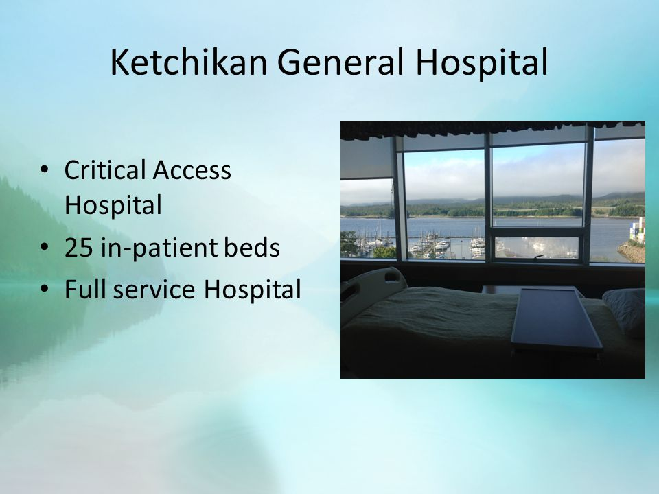 Ketchikan General Hospital Critical Access Hospital 25 in-patient beds Full service Hospital