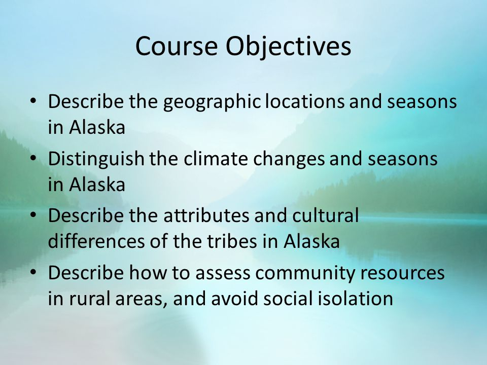 Course Objectives Describe the geographic locations and seasons in Alaska Distinguish the climate changes and seasons in Alaska Describe the attributes and cultural differences of the tribes in Alaska Describe how to assess community resources in rural areas, and avoid social isolation