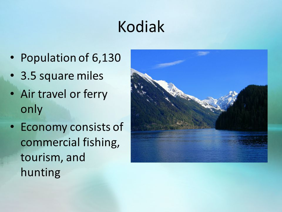 Kodiak Population of 6,130 3.5 square miles Air travel or ferry only Economy consists of commercial fishing, tourism, and hunting