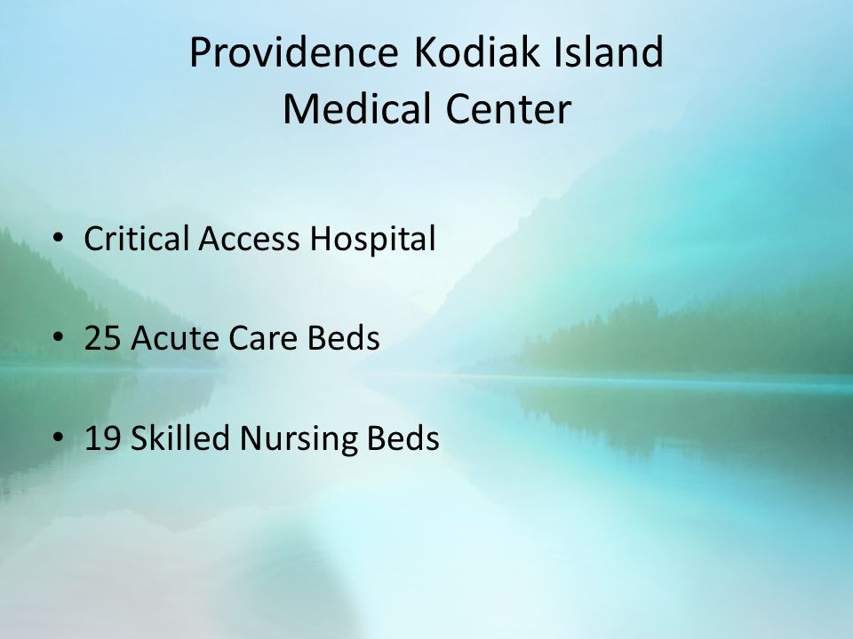 Providence Kodiak Island Medical Center Critical Access Hospital 25 Acute Care Beds 19 Skilled Nursing Beds