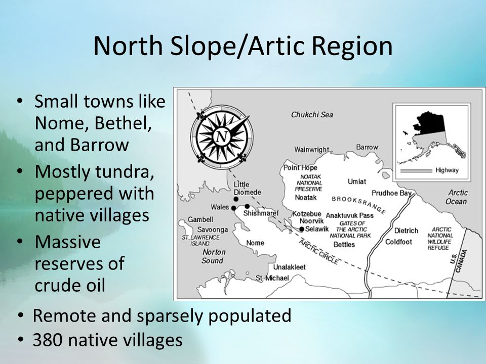 North Slope/Artic Region Small towns like Nome, Bethel, and Barrow Mostly tundra, peppered with native villages Massive reserves of crude oil Remote and sparsely populated 380 native villages