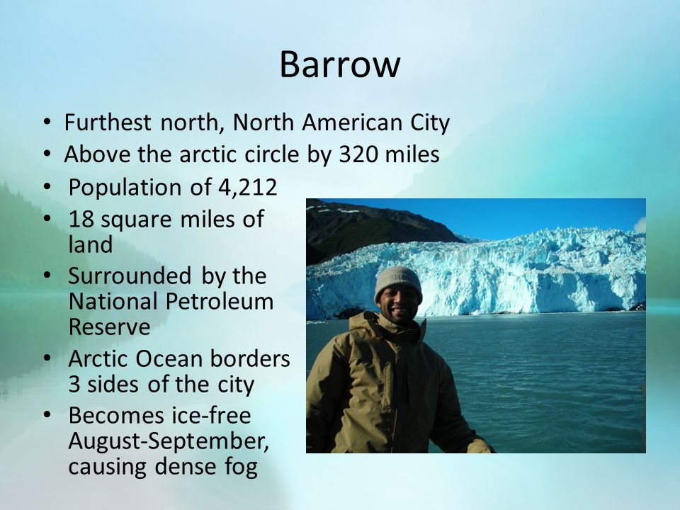 Barrow Population of 4,212 18 square miles of land Surrounded by the National Petroleum Reserve Arctic Ocean borders 3 sides of the city Becomes ice-free August-September, causing dense fog Furthest north, North American City Above the arctic circle by 320 miles