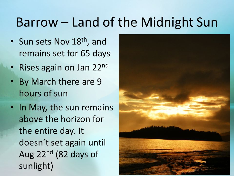 Barrow – Land of the Midnight Sun Sun sets Nov 18 th, and remains set for 65 days Rises again on Jan 22 nd By March there are 9 hours of sun In May, the sun remains above the horizon for the entire day.