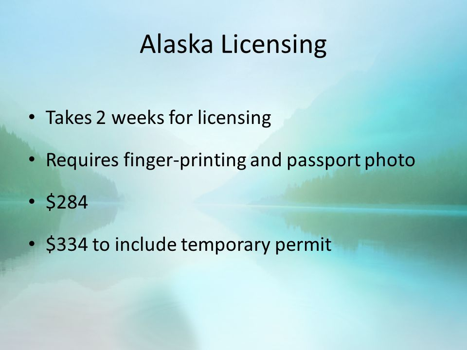 Alaska Licensing Takes 2 weeks for licensing Requires finger-printing and passport photo $284 $334 to include temporary permit