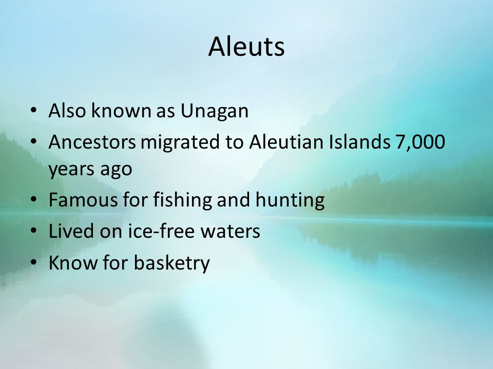 Aleuts Also known as Unagan Ancestors migrated to Aleutian Islands 7,000 years ago Famous for fishing and hunting Lived on ice-free waters Know for basketry