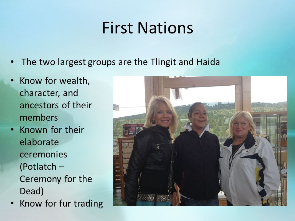First Nations The two largest groups are the Tlingit and Haida Know for wealth, character, and ancestors of their members Known for their elaborate ceremonies (Potlatch – Ceremony for the Dead) Know for fur trading
