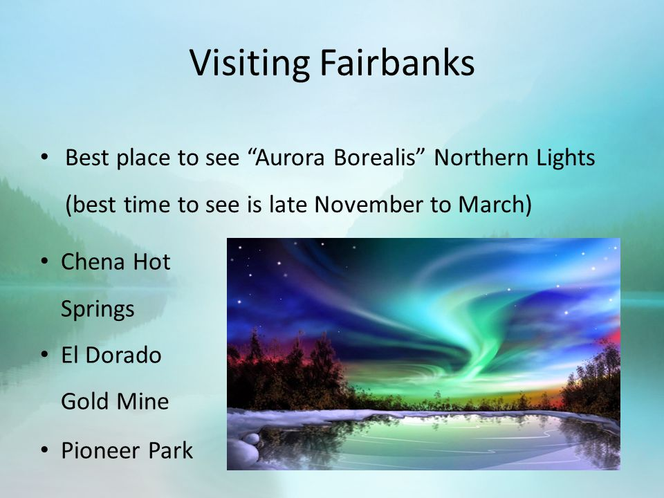 Visiting Fairbanks Best place to see Aurora Borealis Northern Lights (best time to see is late November to March) Chena Hot Springs El Dorado Gold Mine Pioneer Park