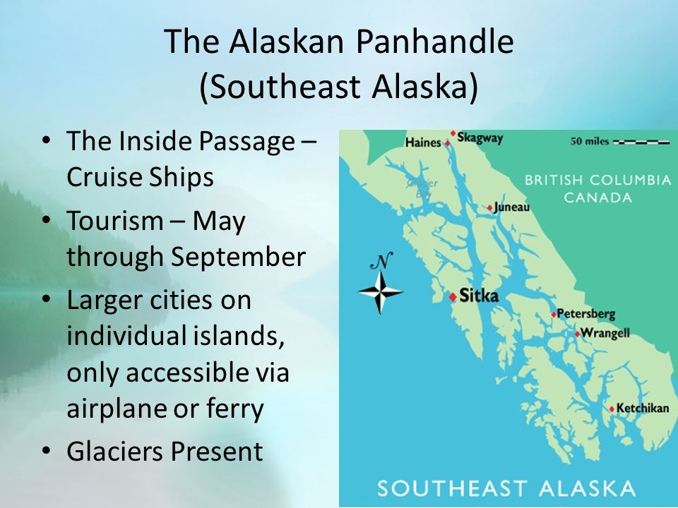 The Alaskan Panhandle (Southeast Alaska) The Inside Passage – Cruise Ships Tourism – May through September Larger cities on individual islands, only accessible via airplane or ferry Glaciers Present