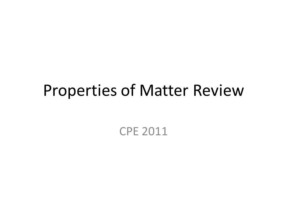 Properties of Matter Review CPE 2011