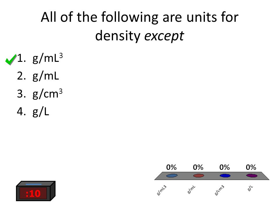 All of the following are units for density except :10 1.g/mL 3 2.g/mL 3.g/cm 3 4.g/L
