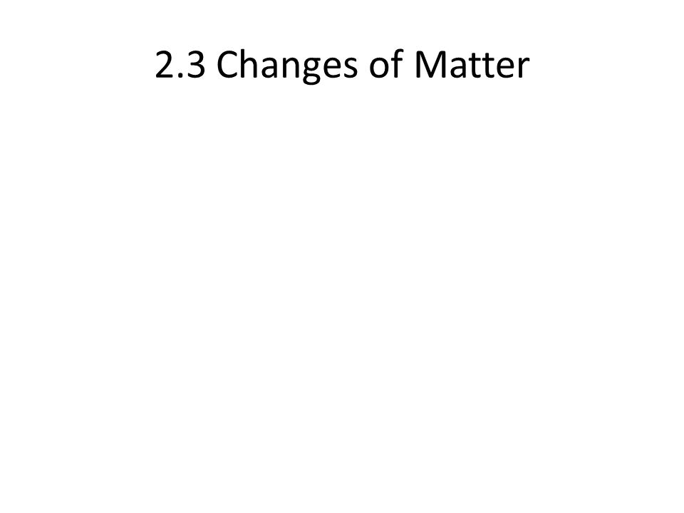 2.3 Changes of Matter