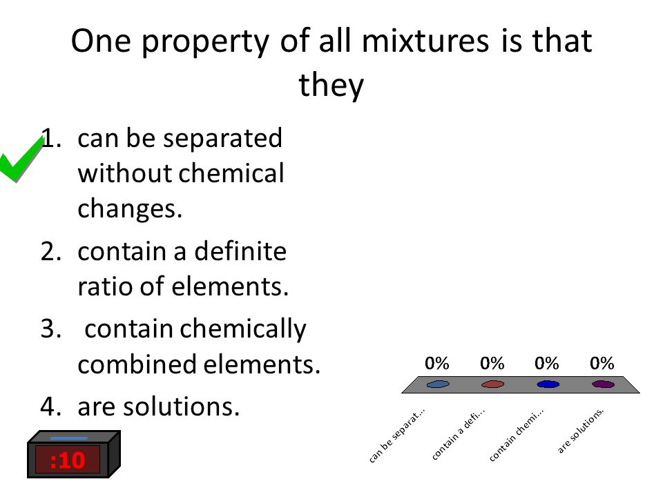 One property of all mixtures is that they :10 1.can be separated without chemical changes. 2.contain a definite ratio of elements. 3. contain chemical