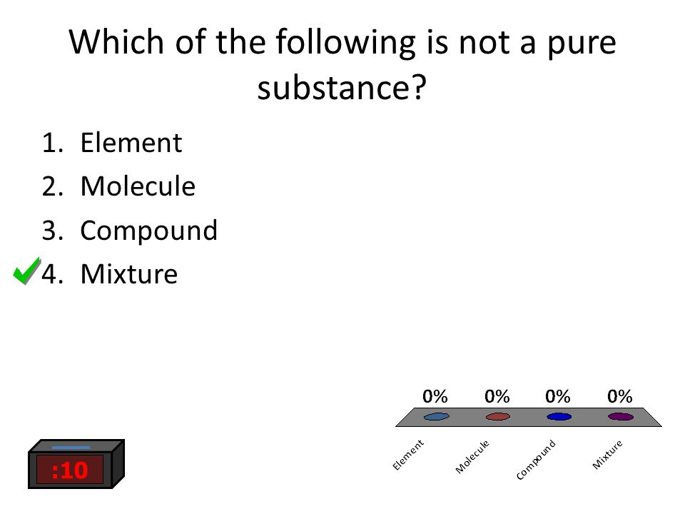 Which of the following is not a pure substance 1.Element 2.Molecule 3.Compound 4.Mixture :10