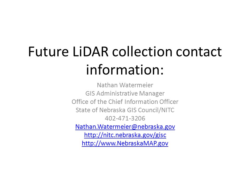 Future LiDAR collection contact information: Nathan Watermeier GIS Administrative Manager Office of the Chief Information Officer State of Nebraska GIS Council/NITC 402-471-3206 Nathan.Watermeier@nebraska.gov http://nitc.nebraska.gov/gisc http://www.NebraskaMAP.gov