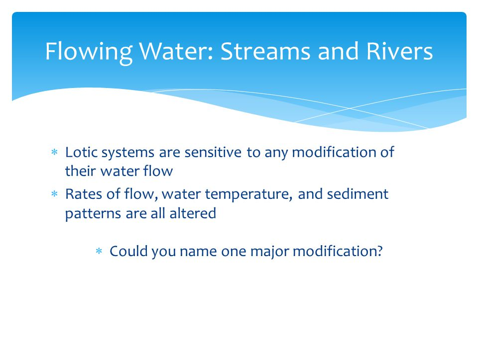  Lotic systems are sensitive to any modification of their water flow  Rates of flow, water temperature, and sediment patterns are all altered Flowin