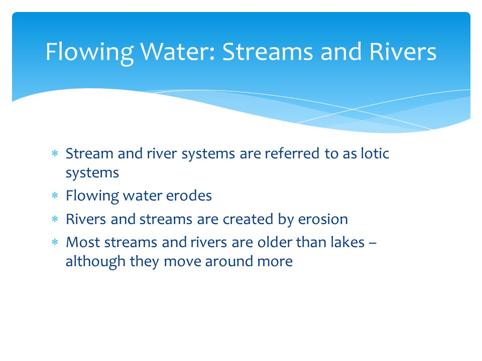  Stream and river systems are referred to as lotic systems  Flowing water erodes  Rivers and streams are created by erosion  Most streams and rive