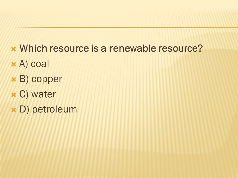  Which resource is a renewable resource  A) coal  B) copper  C) water  D) petroleum