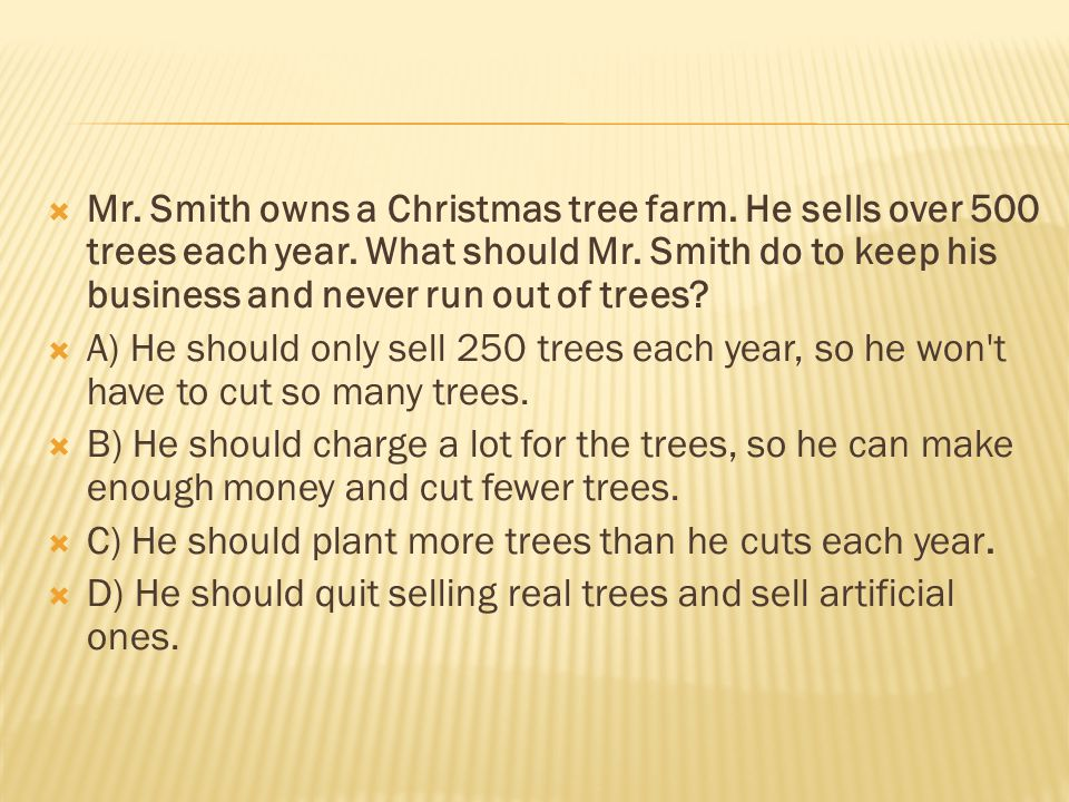  Mr. Smith owns a Christmas tree farm. He sells over 500 trees each year.