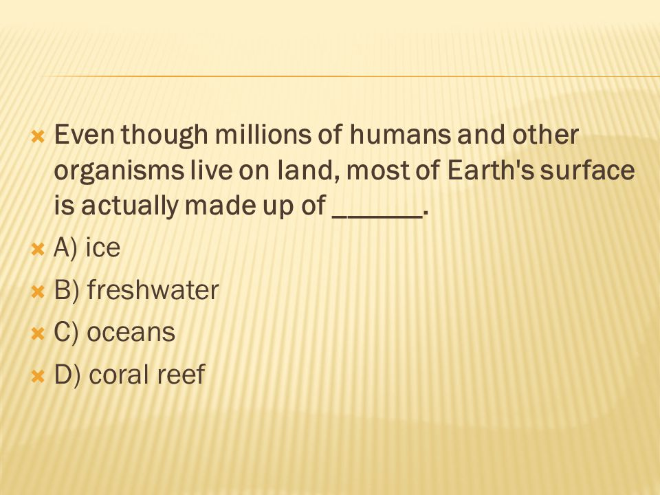 Even though millions of humans and other organisms live on land, most of Earth s surface is actually made up of ______.