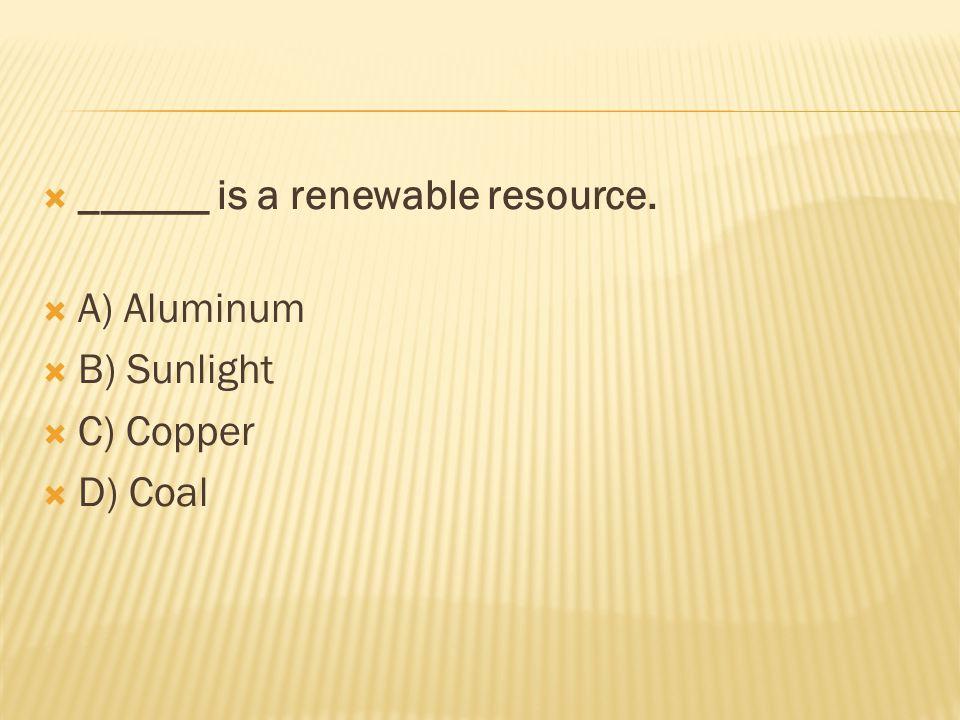  ______ is a renewable resource.  A) Aluminum  B) Sunlight  C) Copper  D) Coal