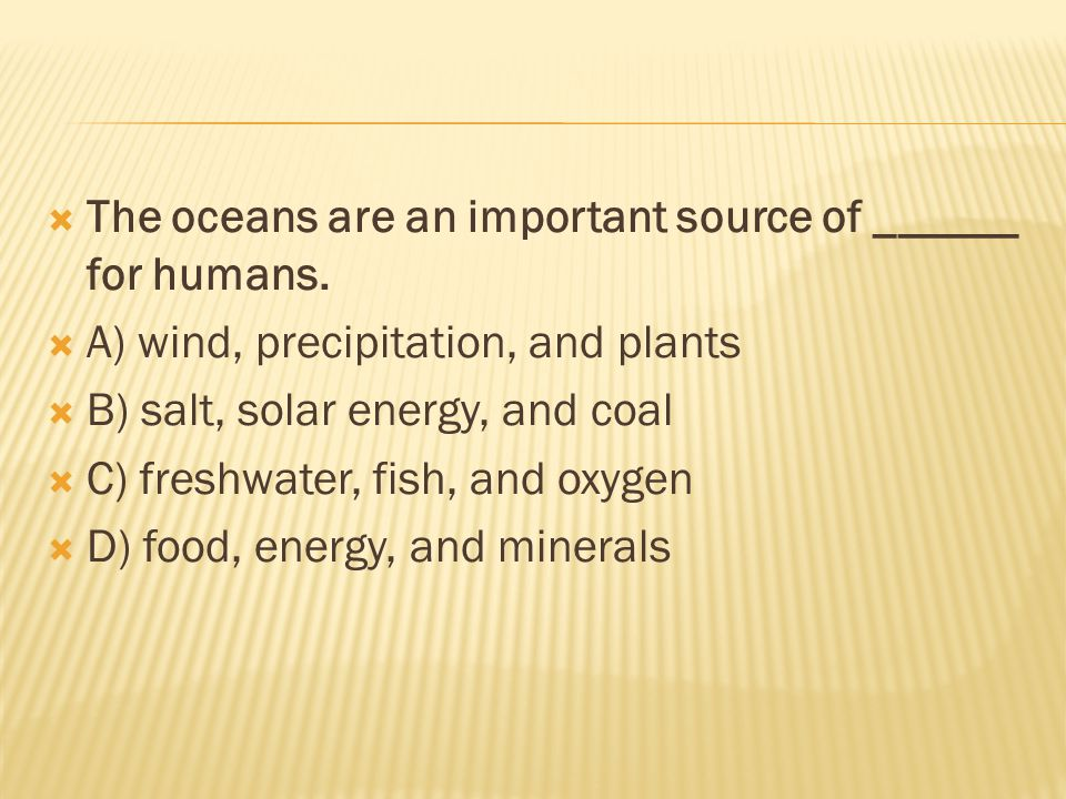  The oceans are an important source of ______ for humans.