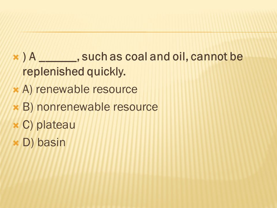  ) A ______, such as coal and oil, cannot be replenished quickly.