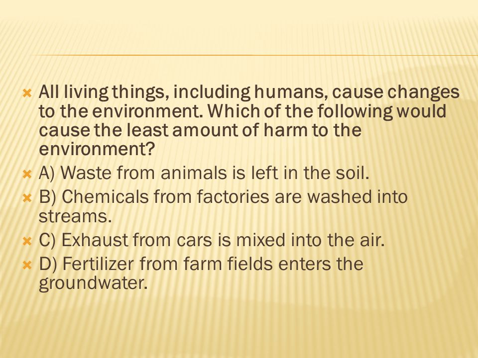  All living things, including humans, cause changes to the environment.