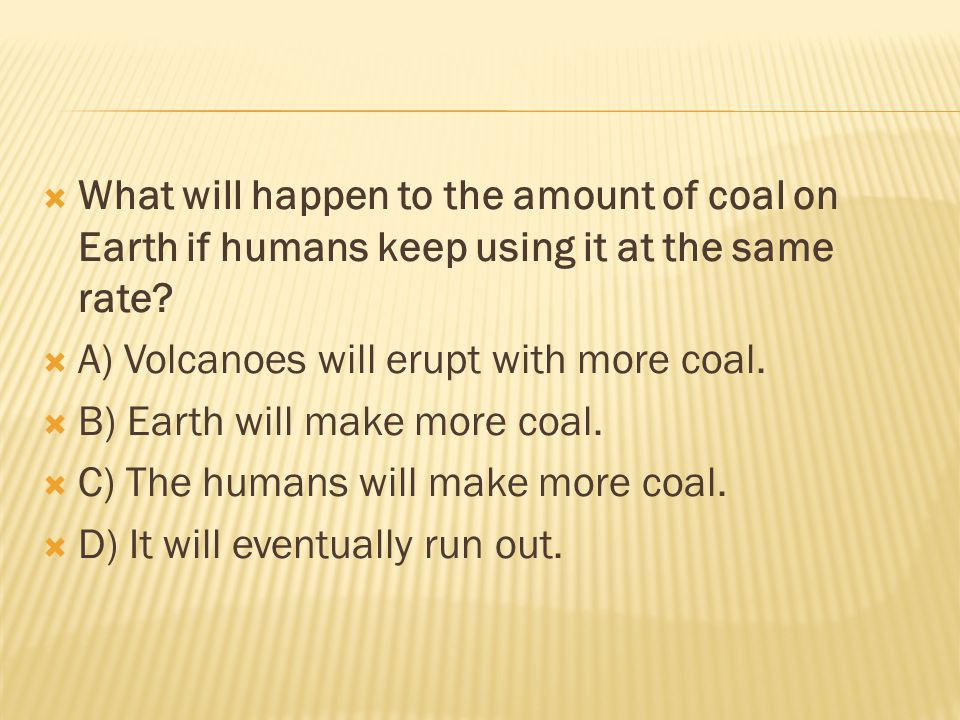  What will happen to the amount of coal on Earth if humans keep using it at the same rate.