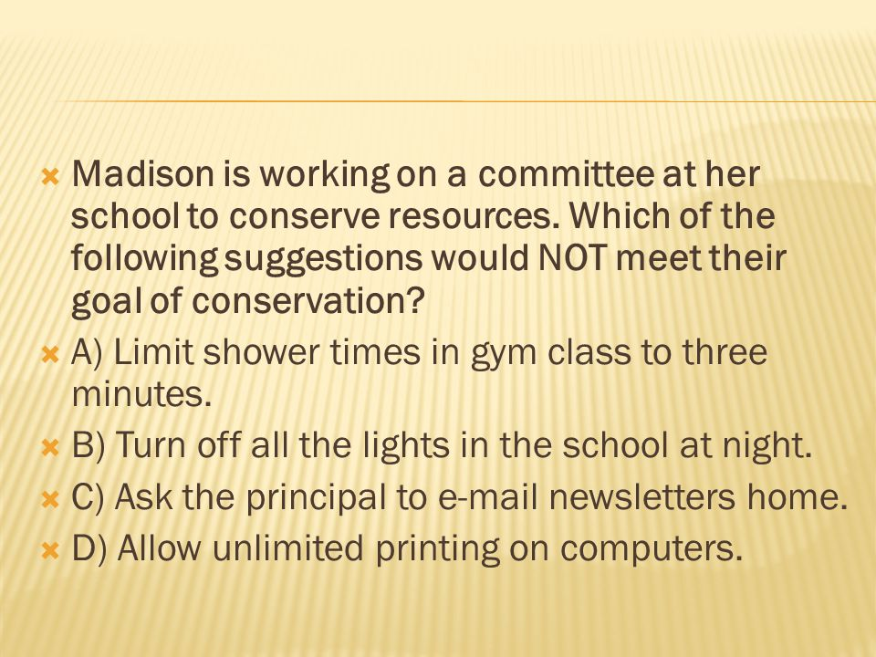  Madison is working on a committee at her school to conserve resources.