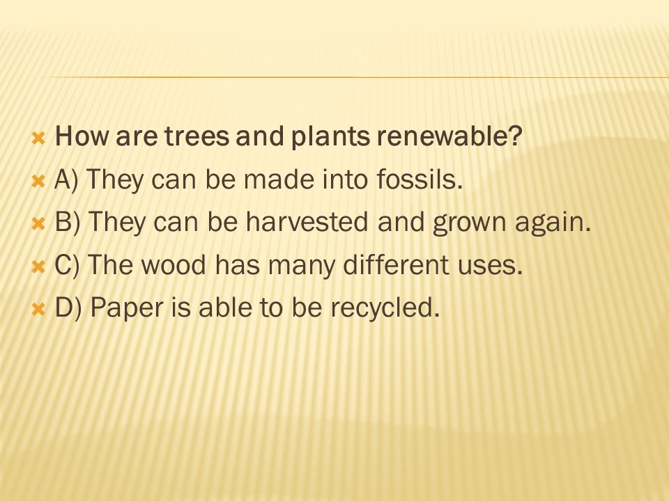  How are trees and plants renewable.  A) They can be made into fossils.