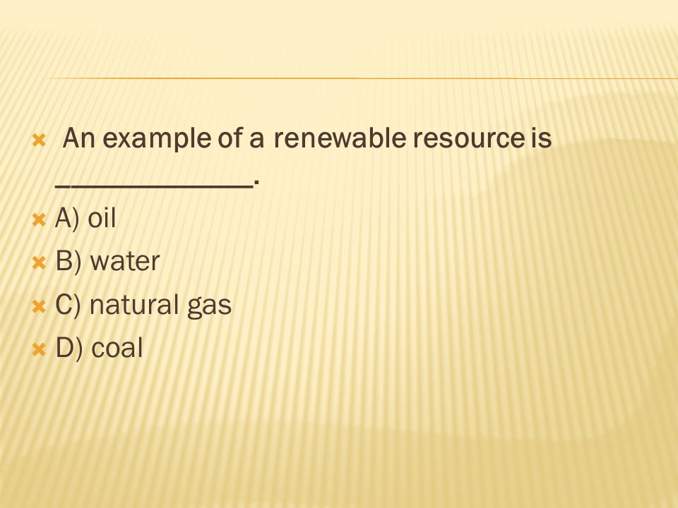  An example of a renewable resource is _____________.