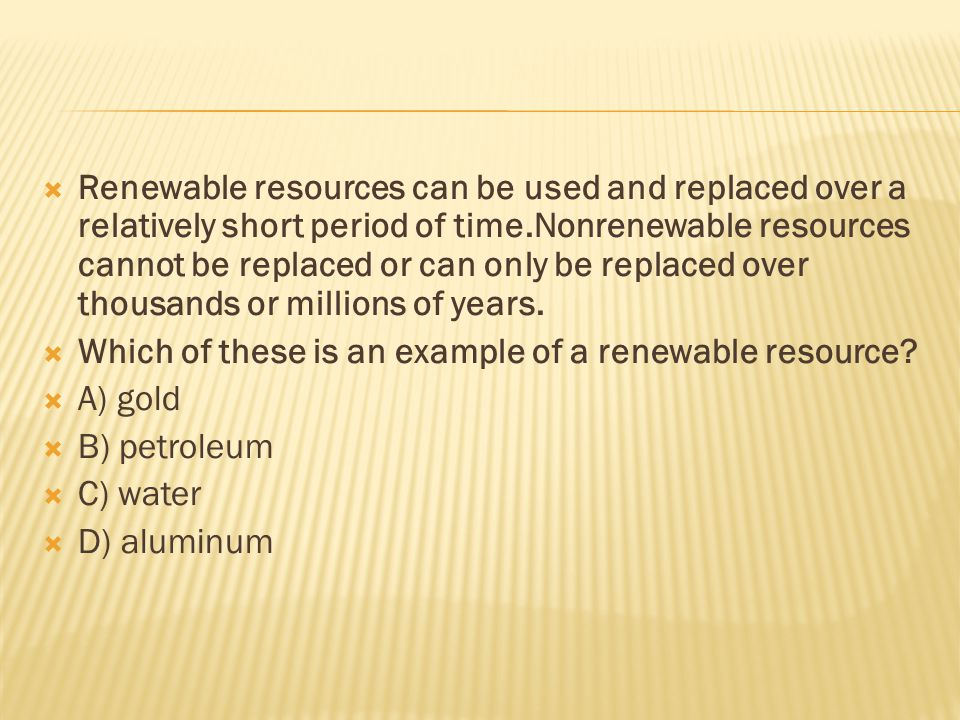  Renewable resources can be used and replaced over a relatively short period of time.Nonrenewable resources cannot be replaced or can only be replaced over thousands or millions of years.