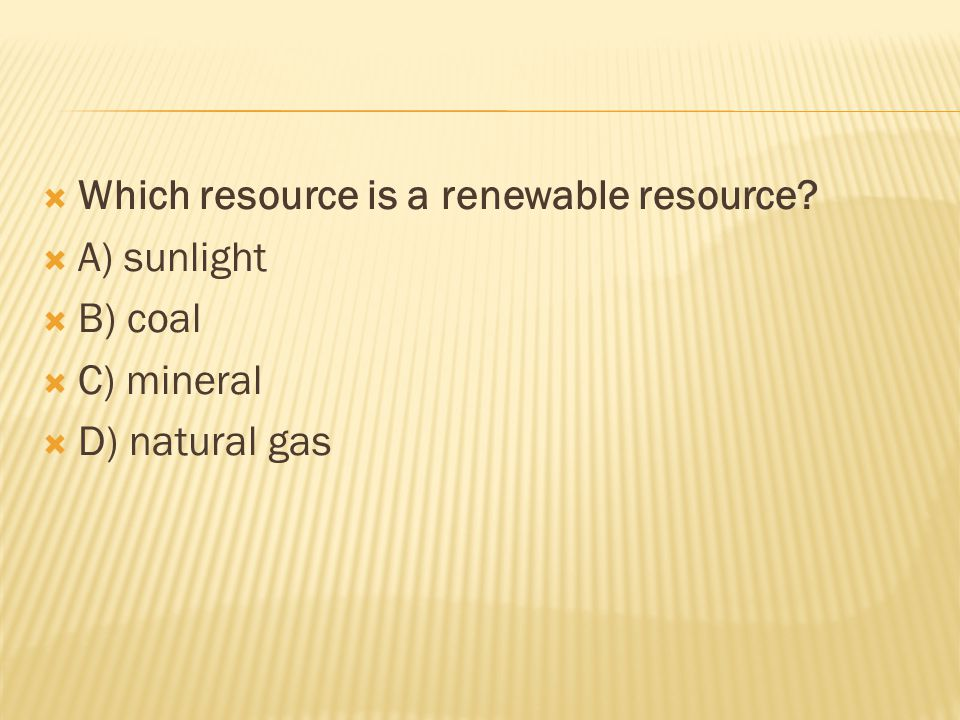  Which resource is a renewable resource  A) sunlight  B) coal  C) mineral  D) natural gas