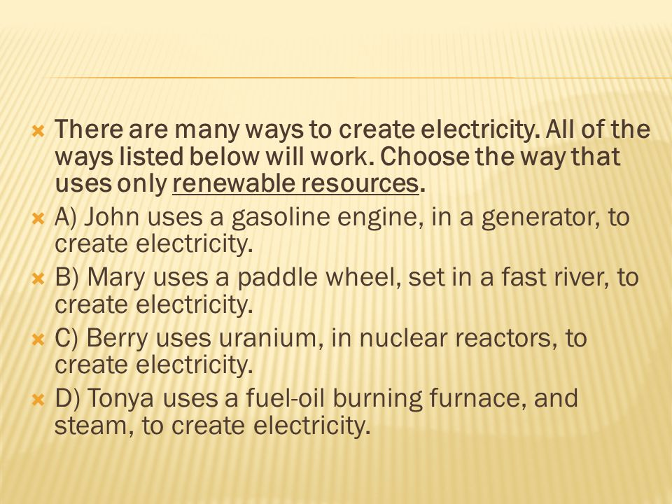  There are many ways to create electricity. All of the ways listed below will work.