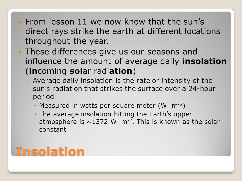 Insolation From lesson 11 we now know that the sun's direct rays strike the earth at different locations throughout the year.