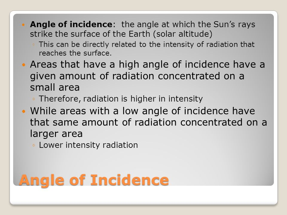 Angle of Incidence Angle of incidence: the angle at which the Sun's rays strike the surface of the Earth (solar altitude) ◦This can be directly related to the intensity of radiation that reaches the surface.