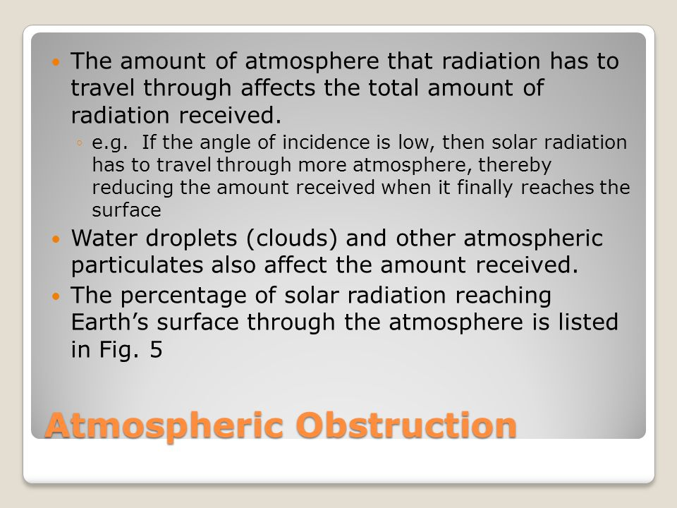 Atmospheric Obstruction The amount of atmosphere that radiation has to travel through affects the total amount of radiation received. ◦e.g. If the ang