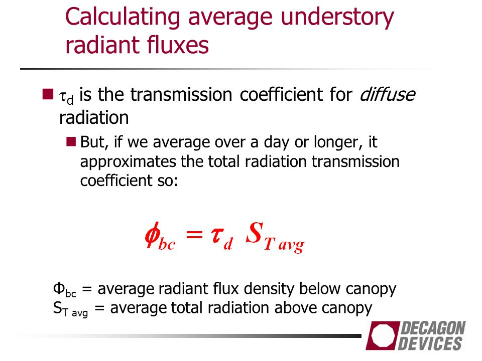 Calculating average understory radiant fluxes τ d is the transmission coefficient for diffuse radiation But, if we average over a day or longer, it approximates the total radiation transmission coefficient so: Φ bc = average radiant flux density below canopy S T avg = average total radiation above canopy