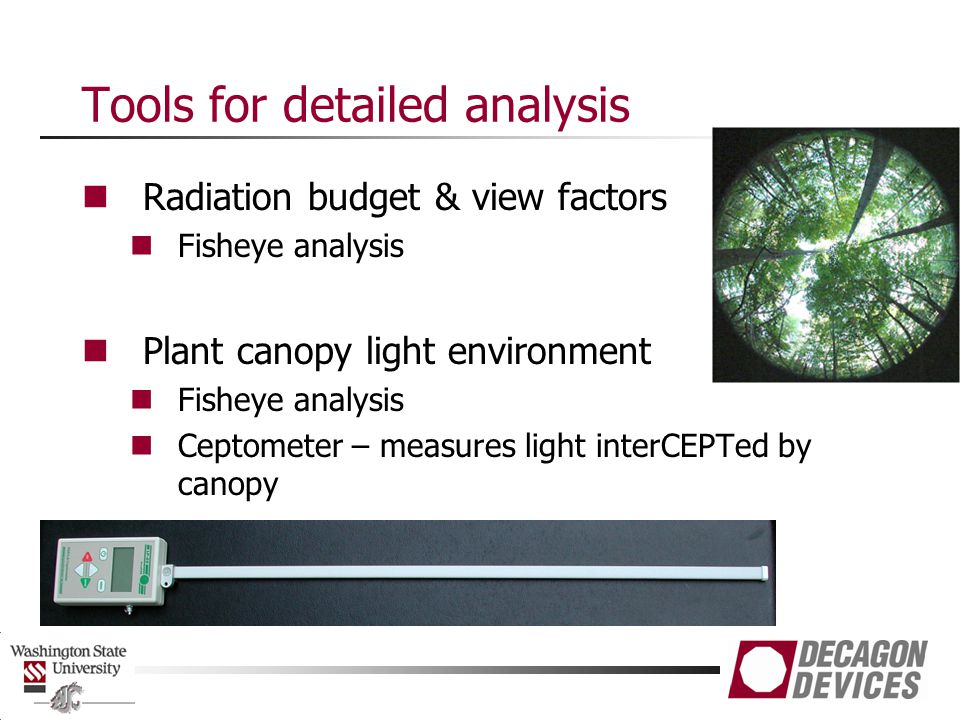 Tools for detailed analysis Radiation budget & view factors Fisheye analysis Plant canopy light environment Fisheye analysis Ceptometer – measures light interCEPTed by canopy