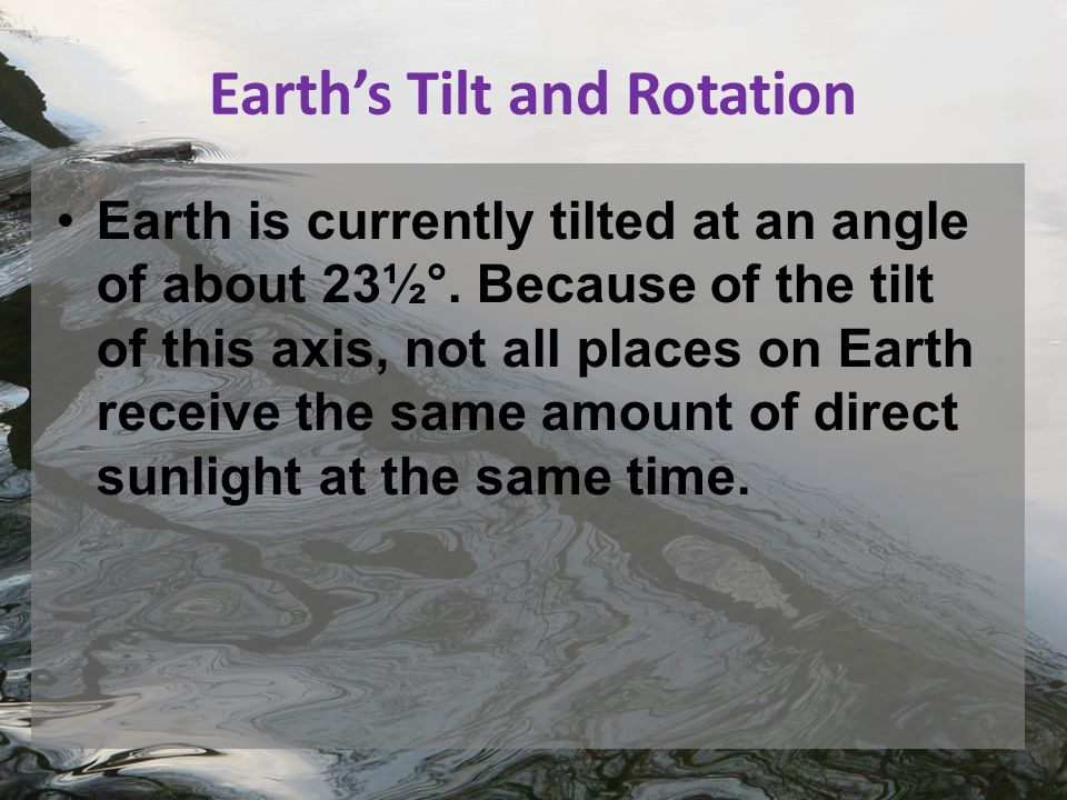 Earth's Tilt and Rotation Earth is currently tilted at an angle of about 23½°.