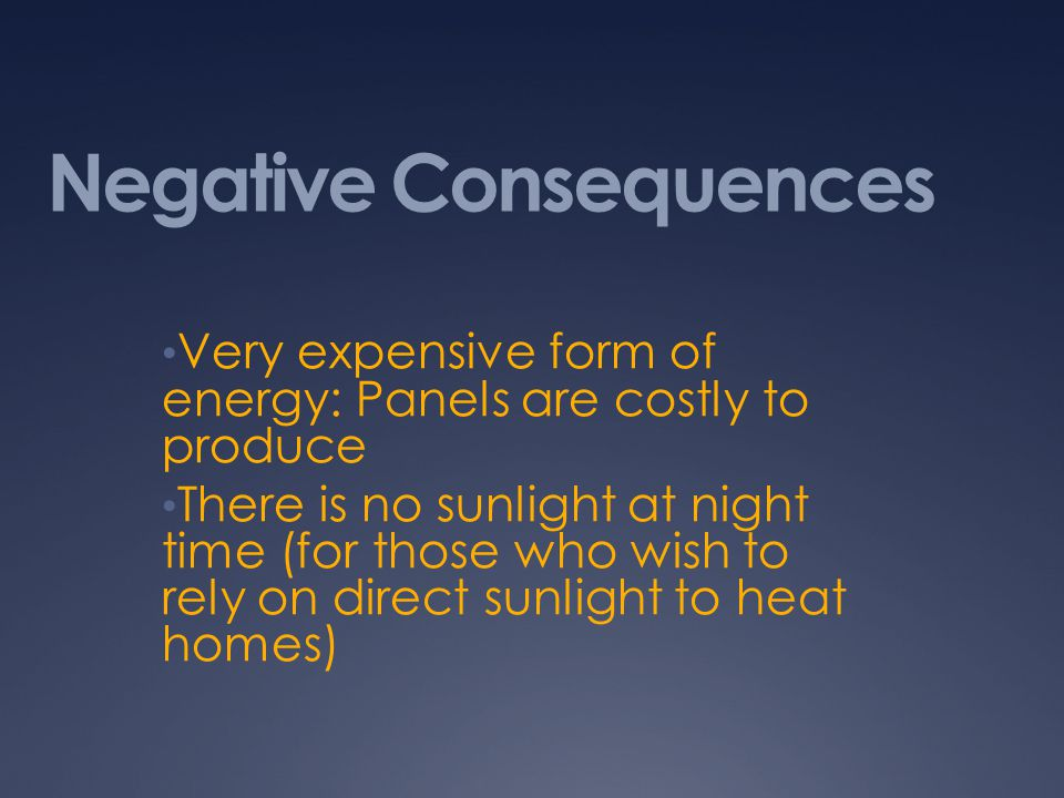 Negative Consequences Very expensive form of energy: Panels are costly to produce There is no sunlight at night time (for those who wish to rely on direct sunlight to heat homes)