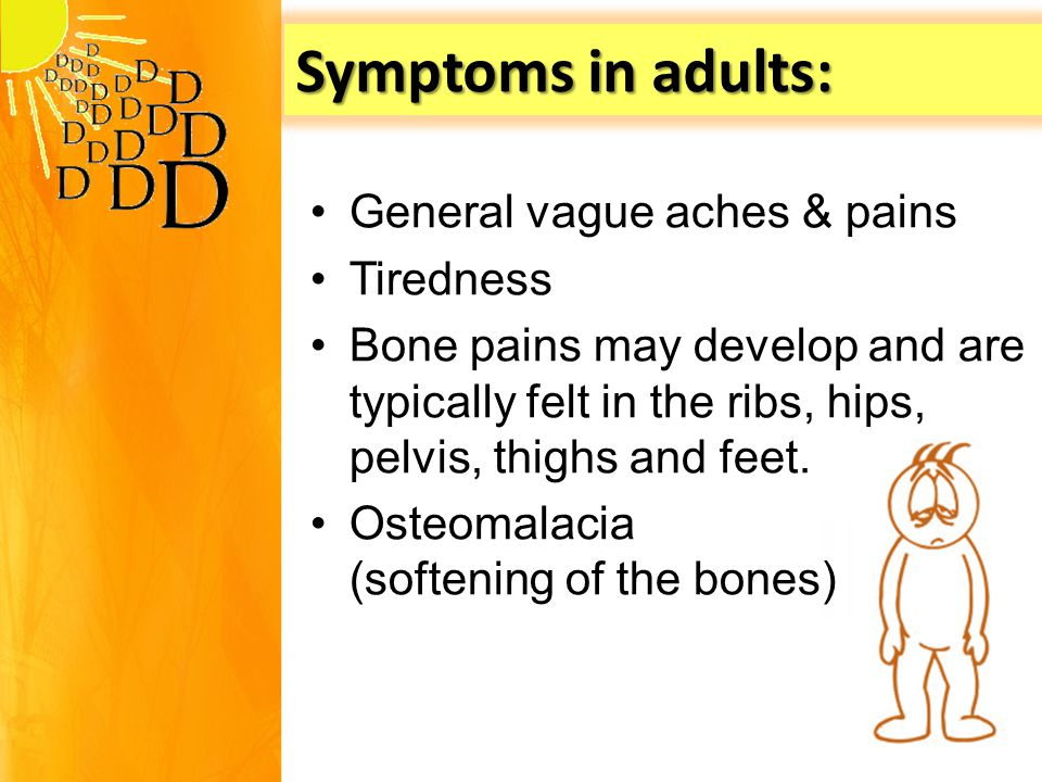 Symptoms in adults: General vague aches & pains Tiredness Bone pains may develop and are typically felt in the ribs, hips, pelvis, thighs and feet.