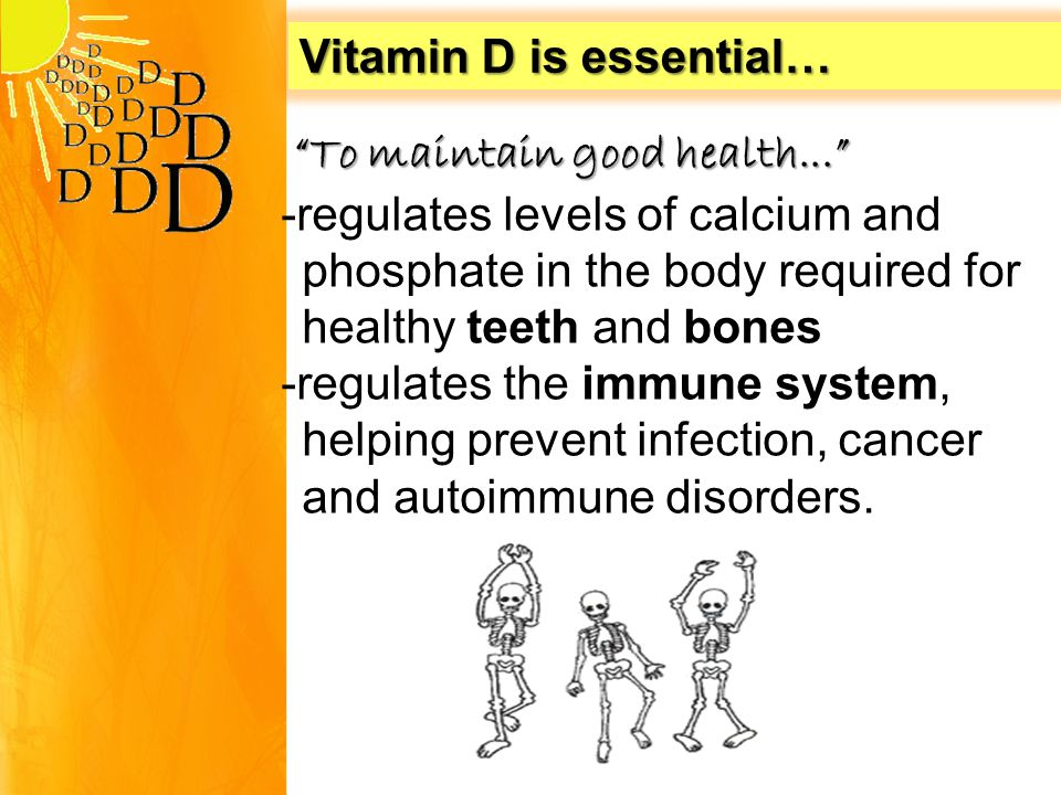 Vitamin D is essential… To maintain good health... To maintain good health... -regulates levels of calcium and phosphate in the body required for healthy teeth and bones -regulates the immune system, helping prevent infection, cancer and autoimmune disorders.