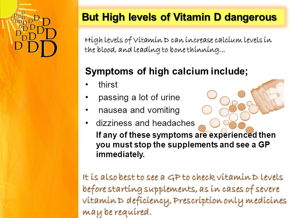 Symptoms of high calcium include; thirst passing a lot of urine nausea and vomiting dizziness and headaches If any of these symptoms are experienced then you must stop the supplements and see a GP immediately.