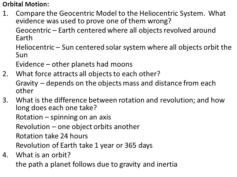Orbital Motion: 1.Compare the Geocentric Model to the Heliocentric System. What evidence was used to prove one of them wrong? Geocentric – Earth cente