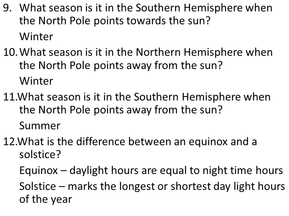 9.What season is it in the Southern Hemisphere when the North Pole points towards the sun? Winter 10.What season is it in the Northern Hemisphere when