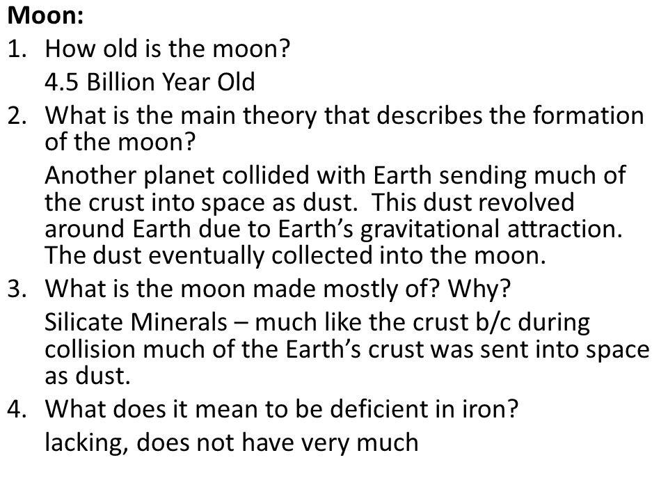 Moon: 1.How old is the moon? 4.5 Billion Year Old 2.What is the main theory that describes the formation of the moon? Another planet collided with Ear