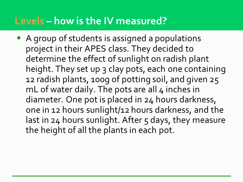 Able to Change Variable  Levels – measure of your independent variable Example: Number of seeds in a pot Number of fish in a fish bowl Number of times that an action is repeated