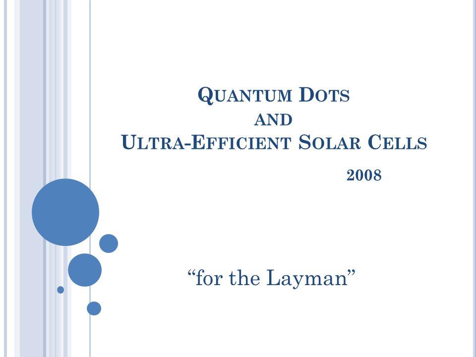 """Q UANTUM D OTS AND U LTRA -E FFICIENT S OLAR C ELLS 2008 """"for the Layman"""""""