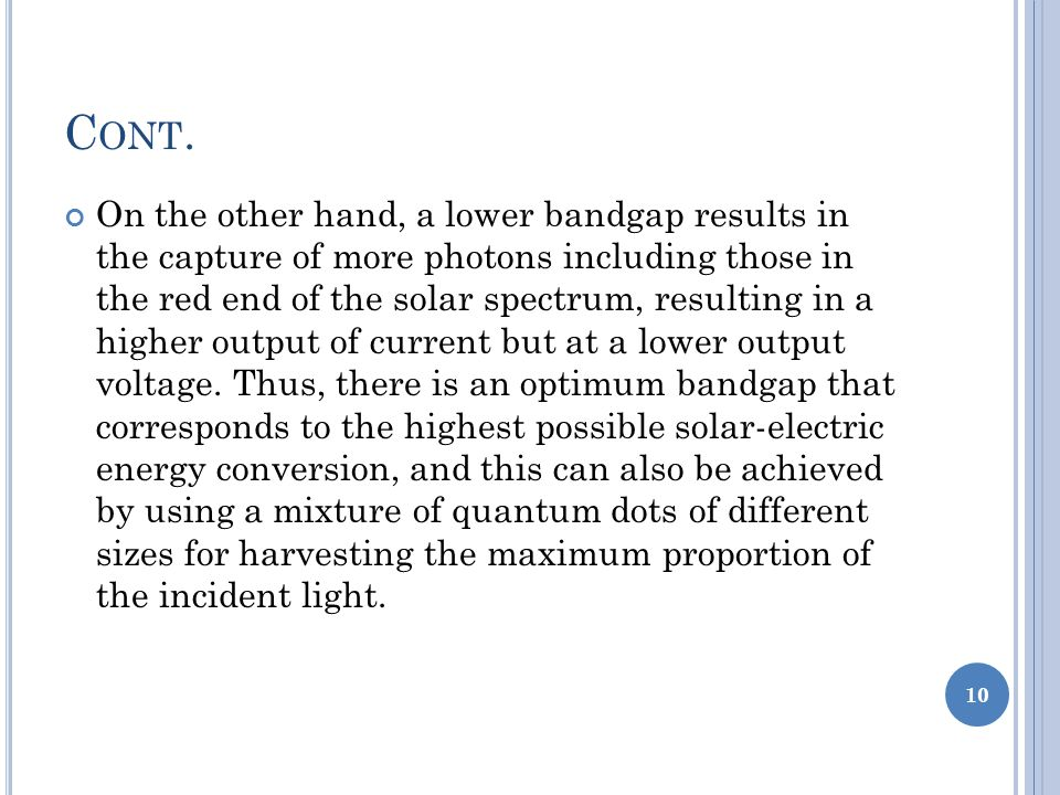 On the other hand, a lower bandgap results in the capture of more photons including those in the red end of the solar spectrum, resulting in a higher output of current but at a lower output voltage.
